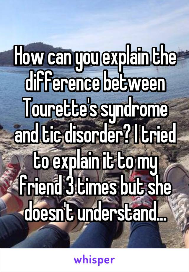How can you explain the difference between Tourette's syndrome and tic disorder? I tried to explain it to my friend 3 times but she doesn't understand...