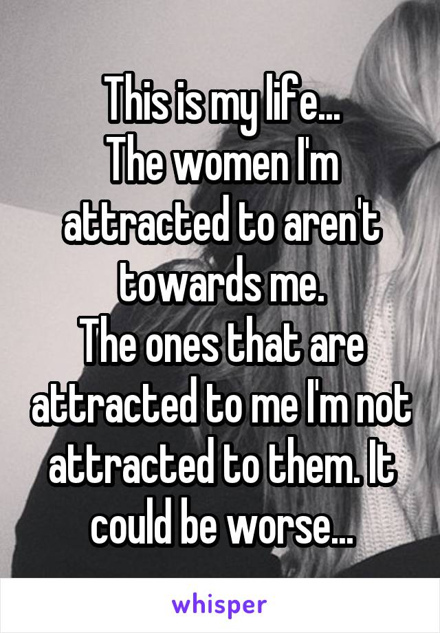 This is my life... The women I'm attracted to aren't towards me. The ones that are attracted to me I'm not attracted to them. It could be worse...