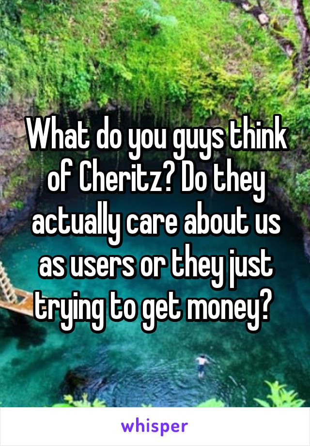 What do you guys think of Cheritz? Do they actually care about us as users or they just trying to get money?