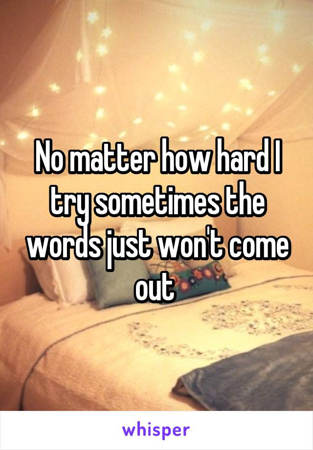No matter how hard I try sometimes the words just won't come out