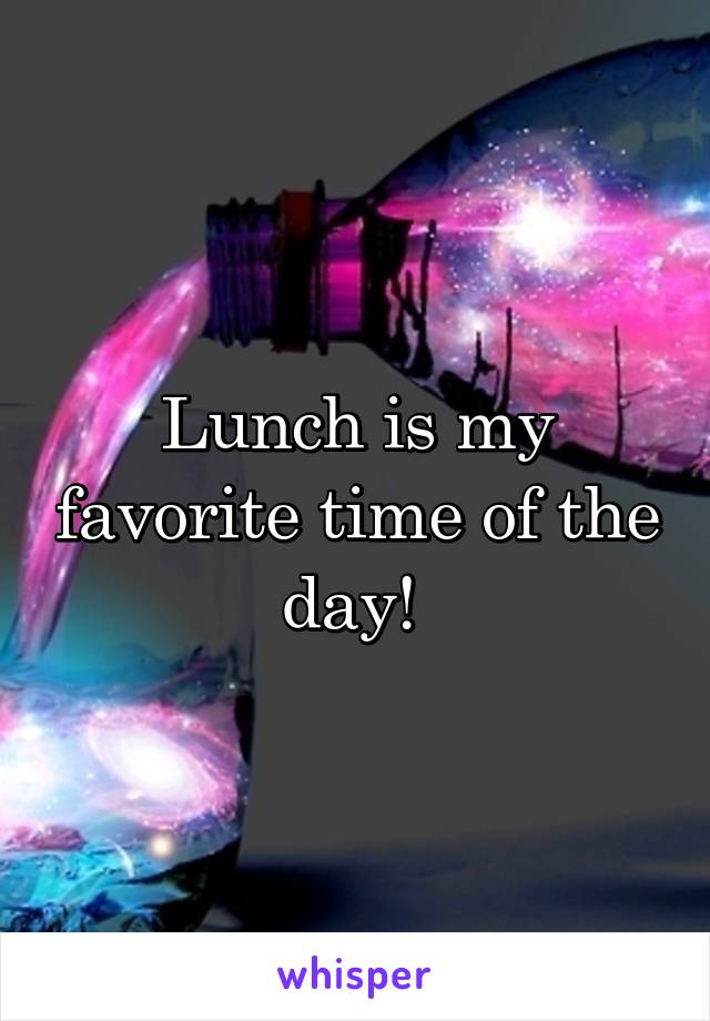 Lunch is my favorite time of the day!