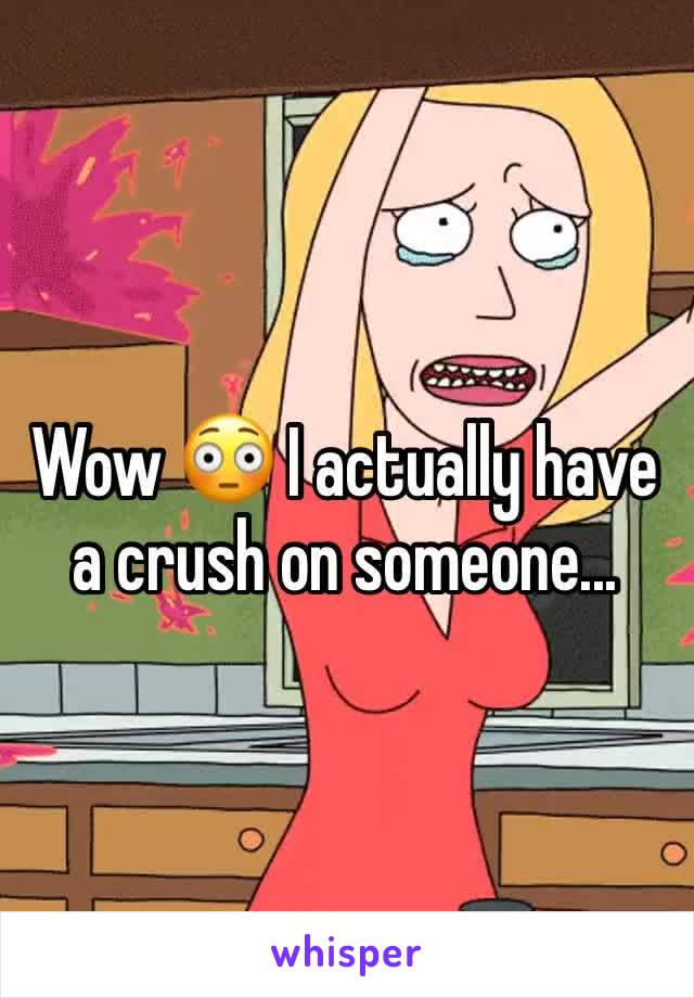 Wow 😳 I actually have a crush on someone...