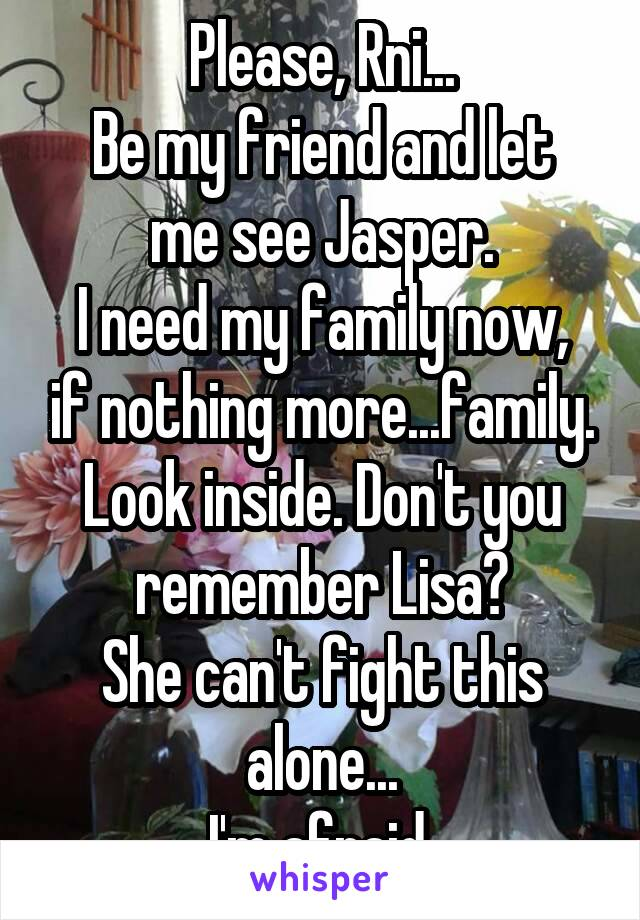 Please, Rni... Be my friend and let me see Jasper. I need my family now, if nothing more...family. Look inside. Don't you remember Lisa? She can't fight this alone... I'm afraid.