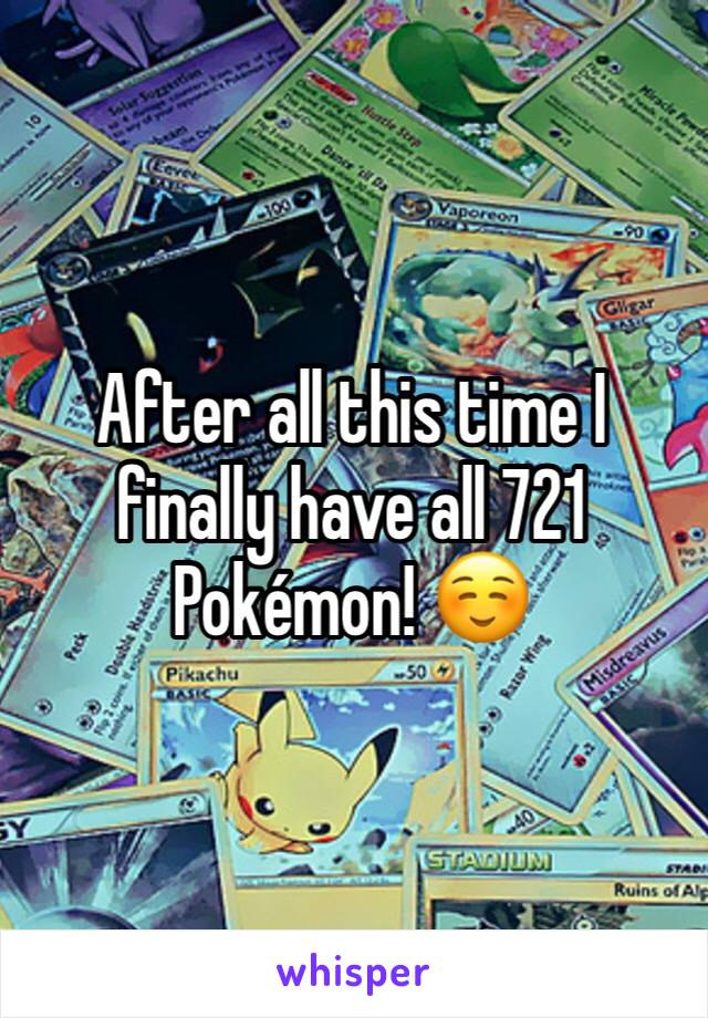 After all this time I finally have all 721 Pokémon! ☺️