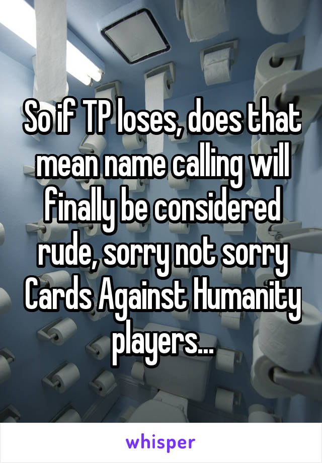 So if TP loses, does that mean name calling will finally be considered rude, sorry not sorry Cards Against Humanity players...