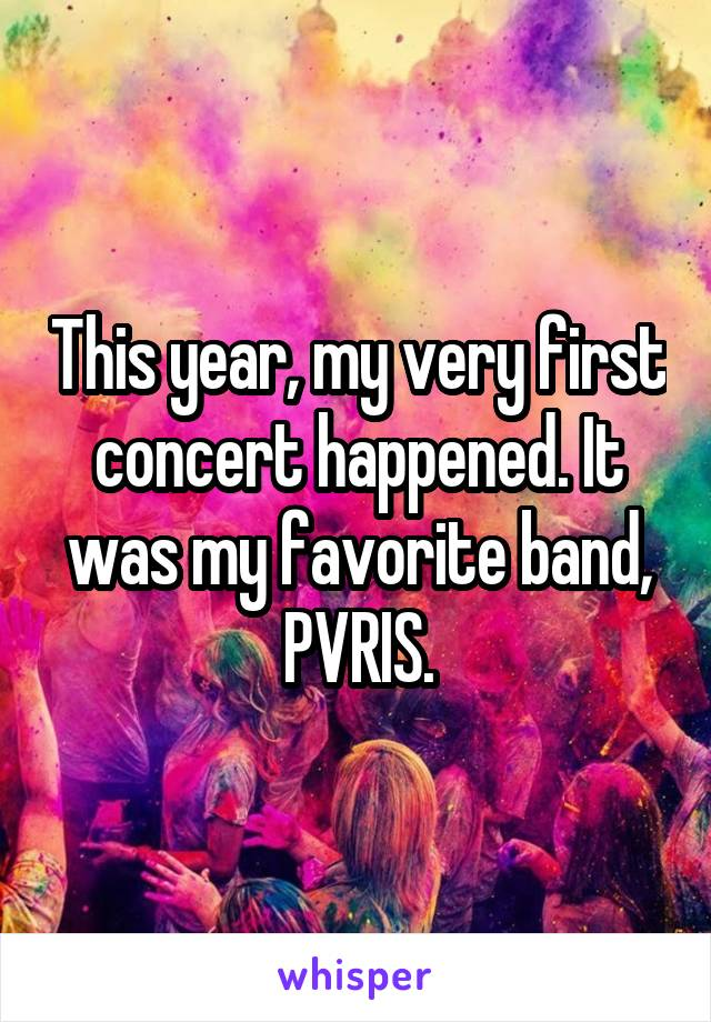 This year, my very first concert happened. It was my favorite band, PVRIS.