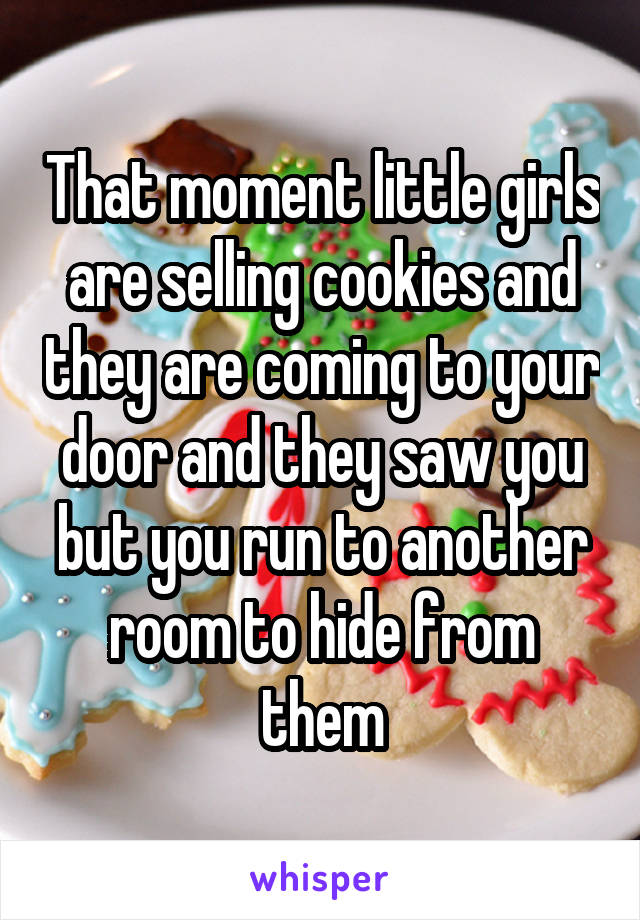 That moment little girls are selling cookies and they are coming to your door and they saw you but you run to another room to hide from them