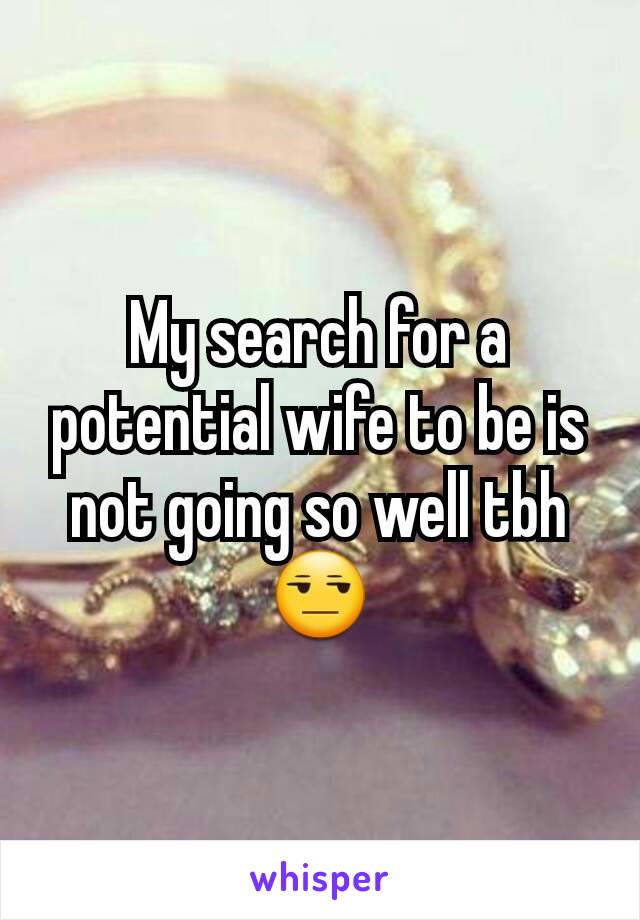 My search for a potential wife to be is not going so well tbh😒