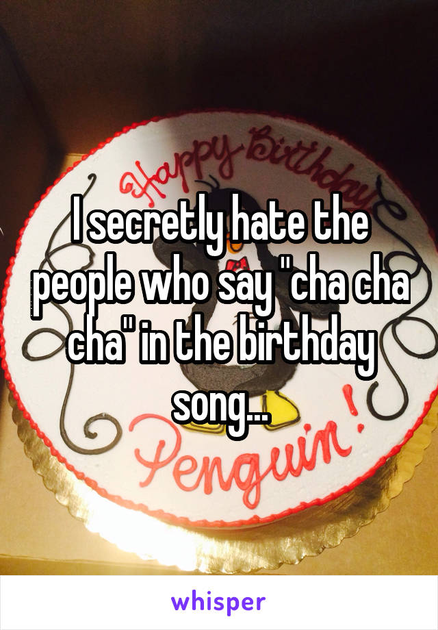 """I secretly hate the people who say """"cha cha cha"""" in the birthday song..."""