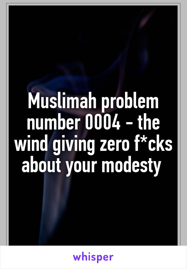 Muslimah problem number 0004 - the wind giving zero f*cks about your modesty