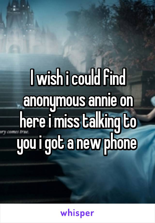 I wish i could find anonymous annie on here i miss talking to you i got a new phone