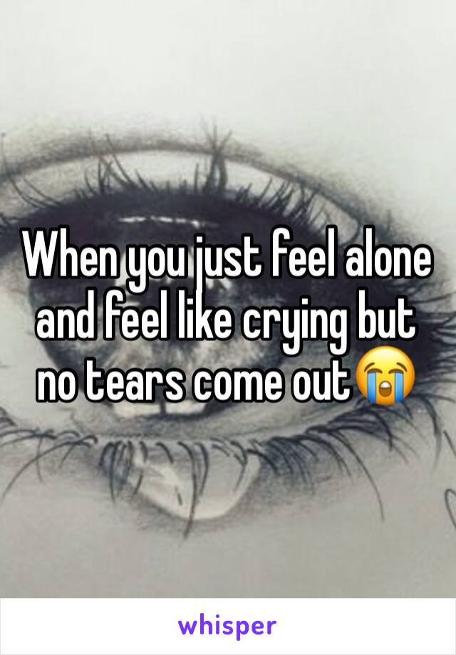 When you just feel alone and feel like crying but no tears come out😭