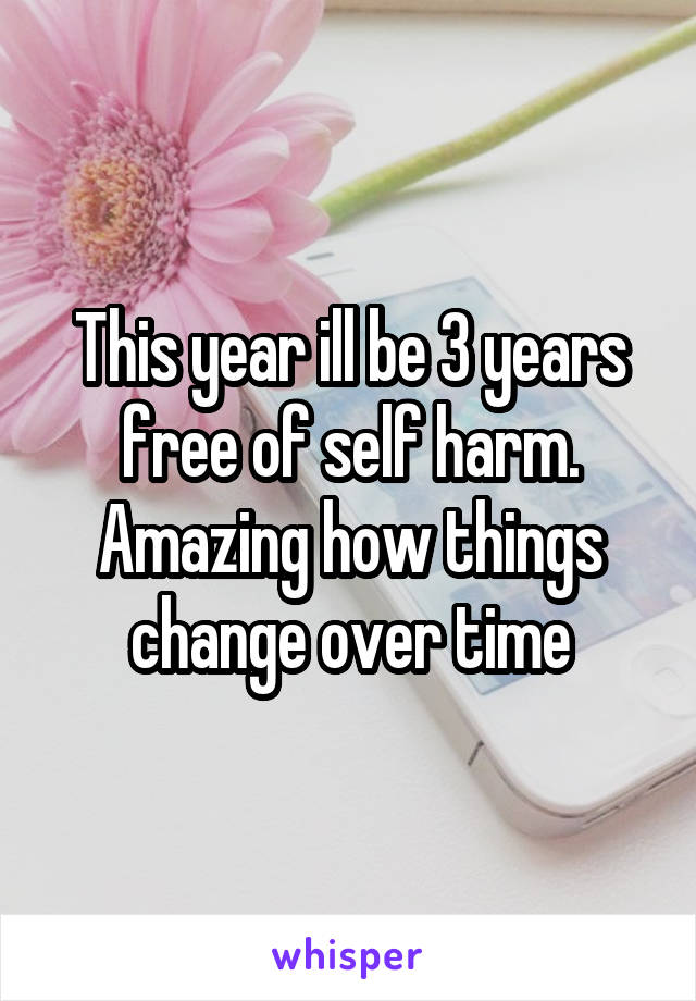 This year ill be 3 years free of self harm. Amazing how things change over time