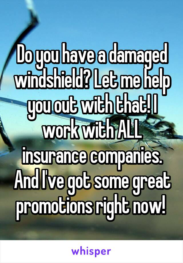 Do you have a damaged windshield? Let me help you out with that! I work with ALL insurance companies. And I've got some great promotions right now!