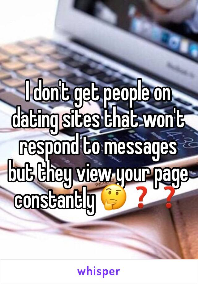 I don't get people on dating sites that won't respond to messages but they view your page constantly 🤔❓❓