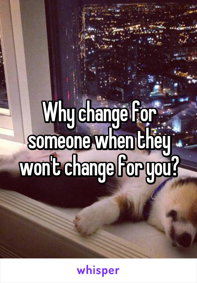 Why change for someone when they won't change for you?