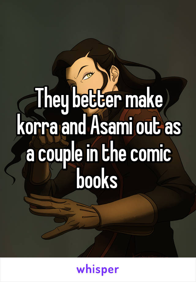 They better make korra and Asami out as a couple in the comic books
