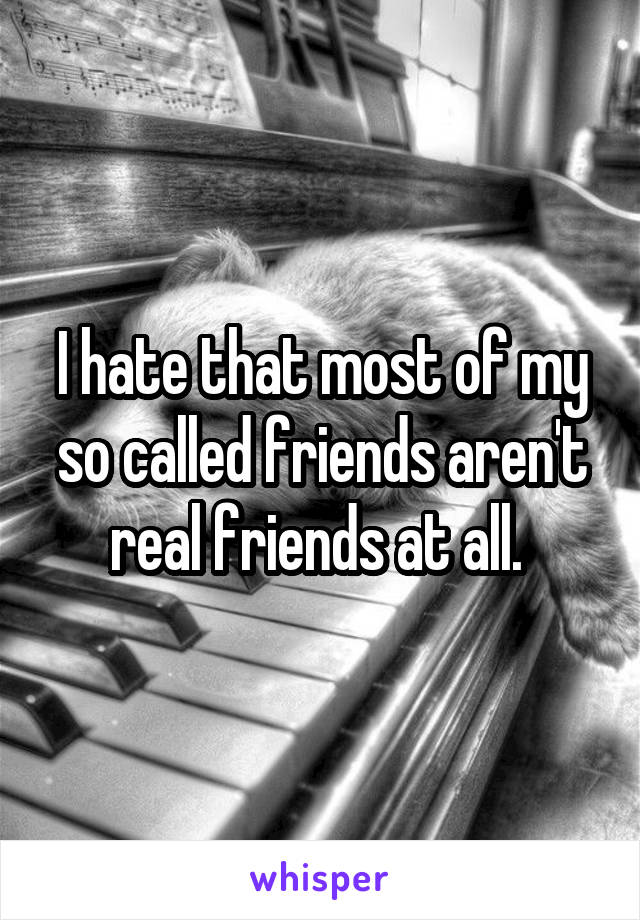 I hate that most of my so called friends aren't real friends at all.