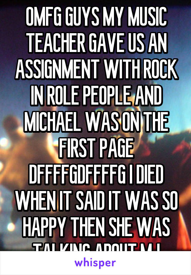 OMFG GUYS MY MUSIC TEACHER GAVE US AN ASSIGNMENT WITH ROCK IN ROLE PEOPLE AND MICHAEL WAS ON THE FIRST PAGE DFFFFGDFFFFG I DIED WHEN IT SAID IT WAS SO HAPPY THEN SHE WAS TALKING ABOUT MJ