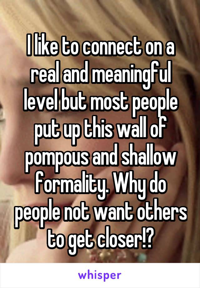 I like to connect on a real and meaningful level but most people put up this wall of pompous and shallow formality. Why do people not want others to get closer!?