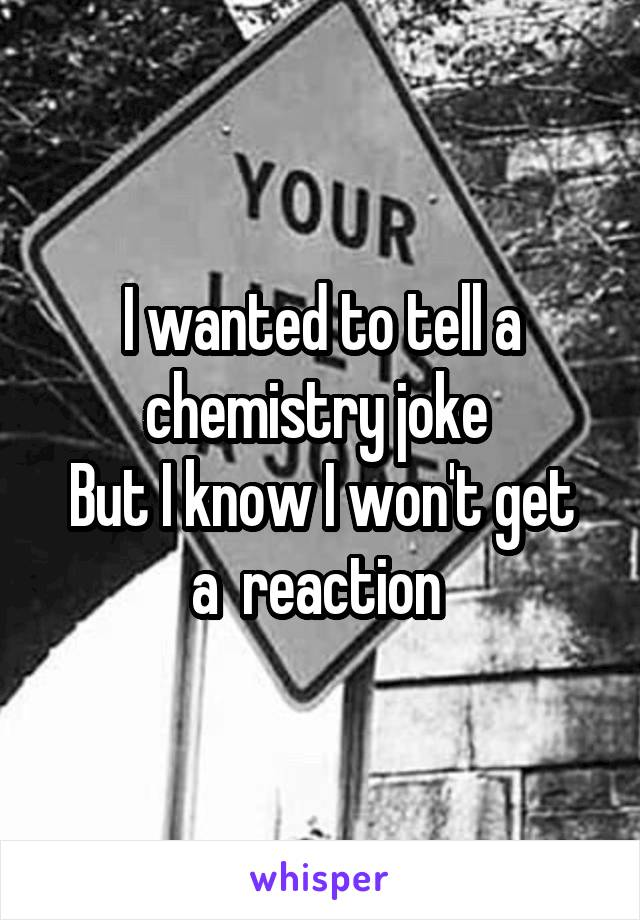 I wanted to tell a chemistry joke  But I know I won't get a  reaction
