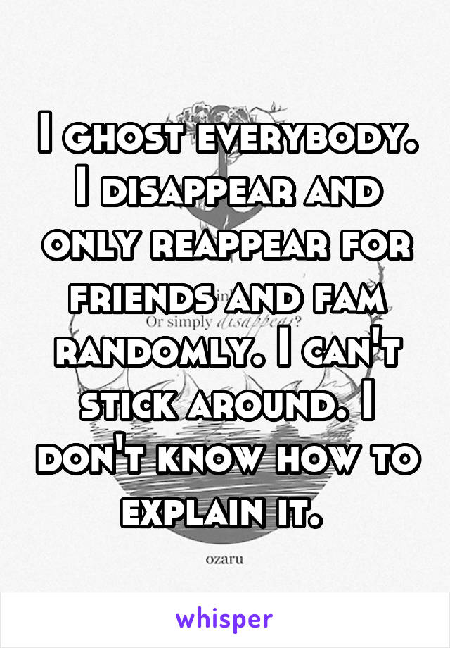 I ghost everybody. I disappear and only reappear for friends and fam randomly. I can't stick around. I don't know how to explain it.