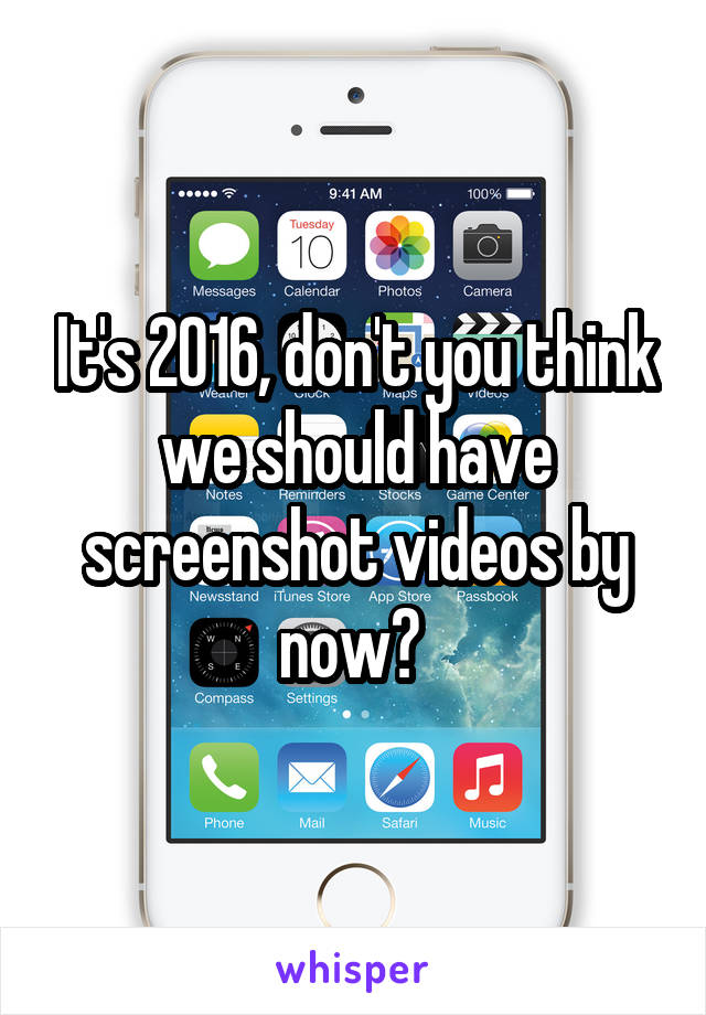 It's 2016, don't you think we should have screenshot videos by now?