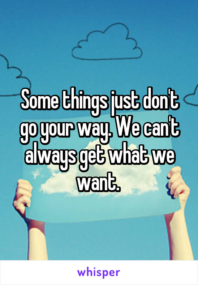 Some things just don't go your way. We can't always get what we want.