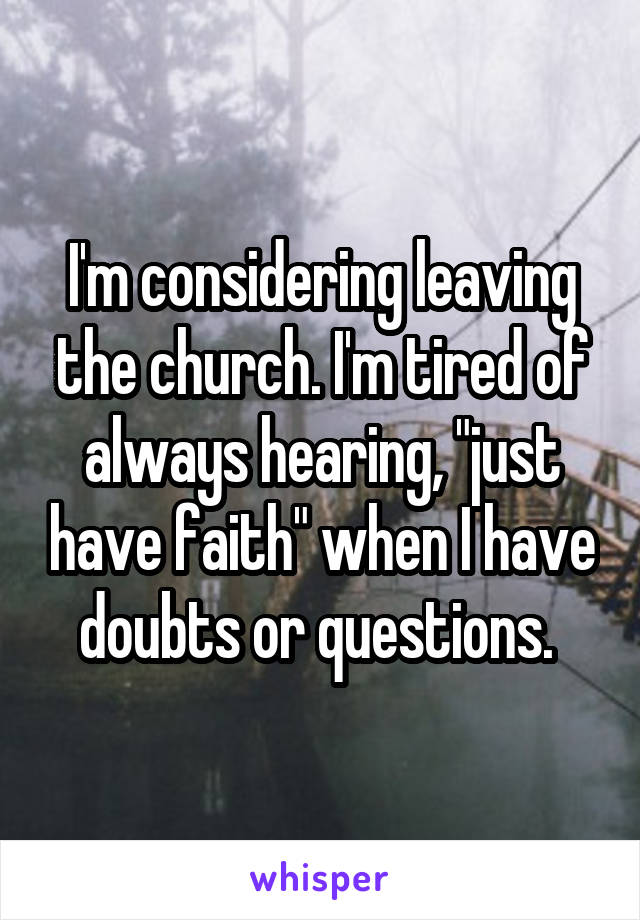 "I'm considering leaving the church. I'm tired of always hearing, ""just have faith"" when I have doubts or questions."