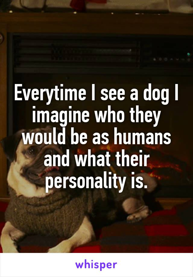 Everytime I see a dog I imagine who they would be as humans and what their personality is.