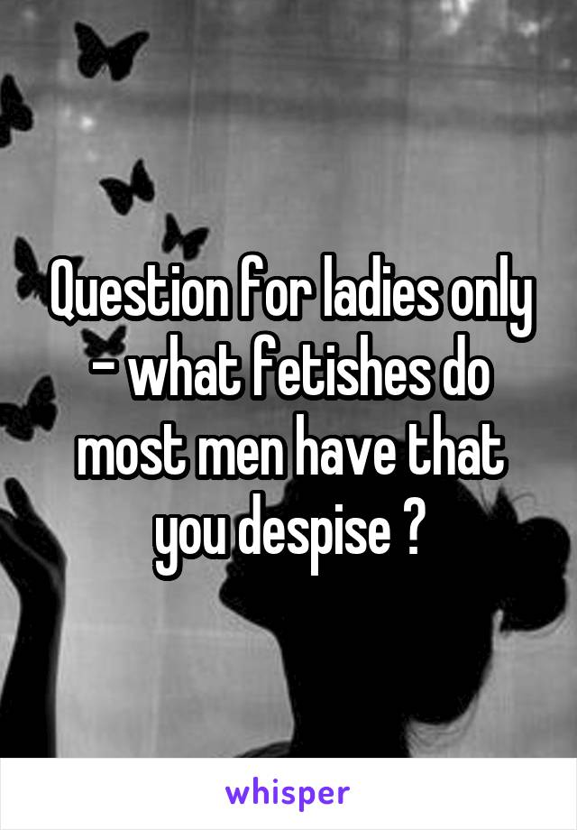 Question for ladies only - what fetishes do most men have that you despise ?