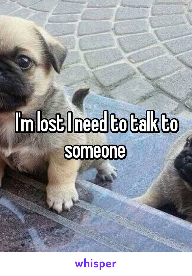 I'm lost I need to talk to someone
