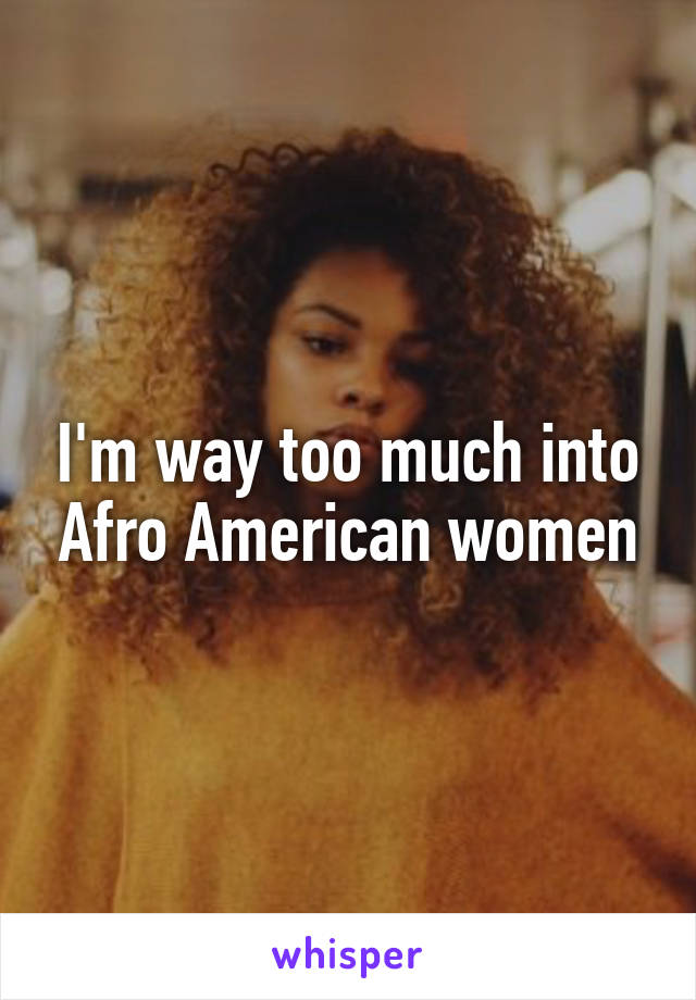 I'm way too much into Afro American women