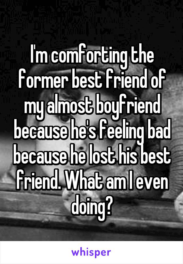 I'm comforting the former best friend of my almost boyfriend because he's feeling bad because he lost his best friend. What am I even doing?