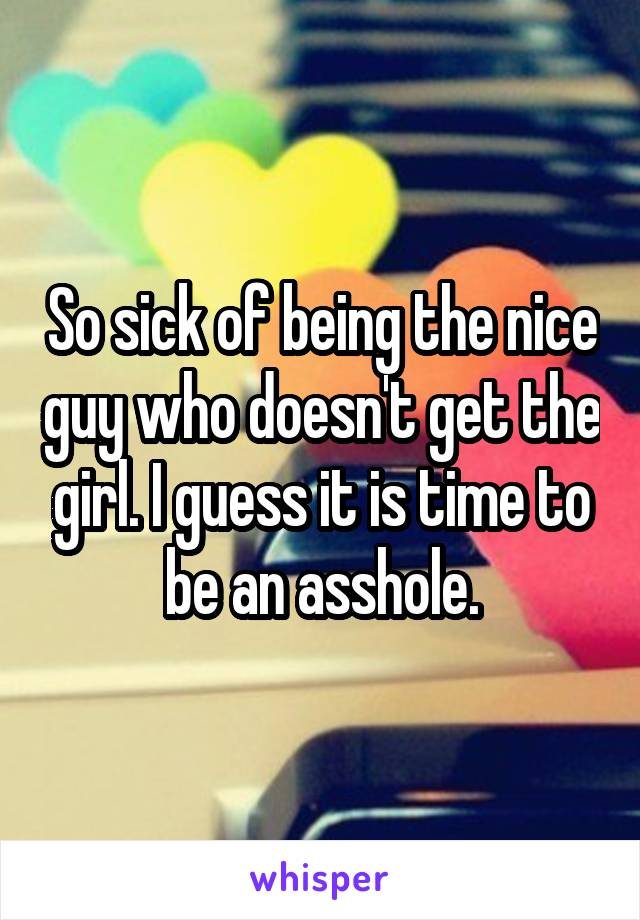 So sick of being the nice guy who doesn't get the girl. I guess it is time to be an asshole.