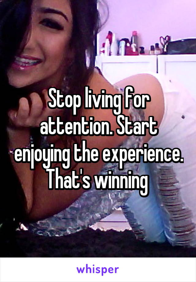 Stop living for attention. Start enjoying the experience. That's winning