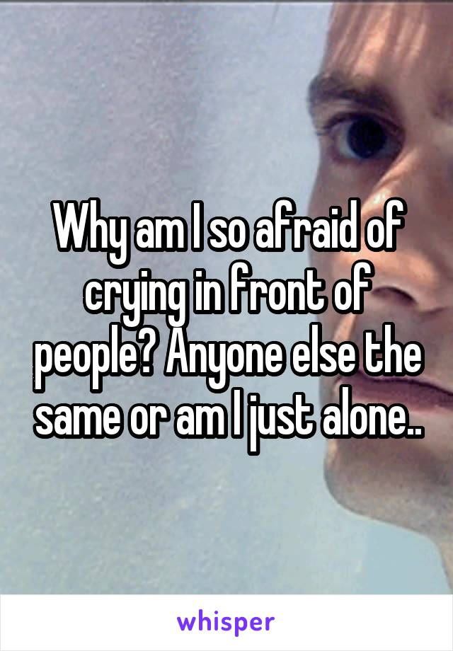 Why am I so afraid of crying in front of people? Anyone else the same or am I just alone..