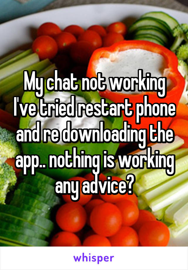 My chat not working I've tried restart phone and re downloading the app.. nothing is working any advice?