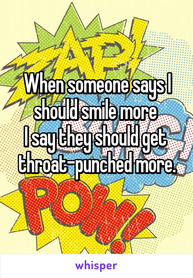 When someone says I should smile more  I say they should get  throat-punched more.
