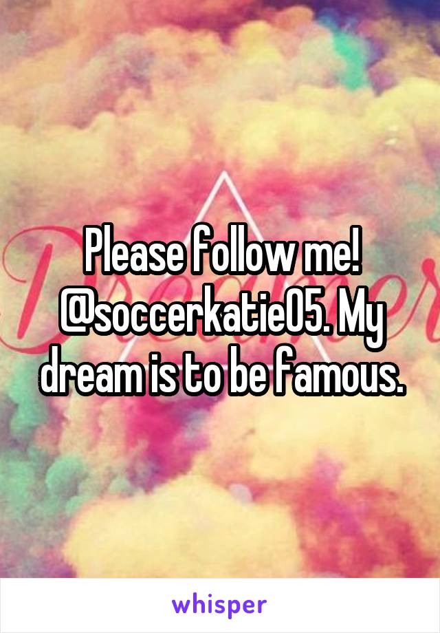 Please follow me! @soccerkatie05. My dream is to be famous.