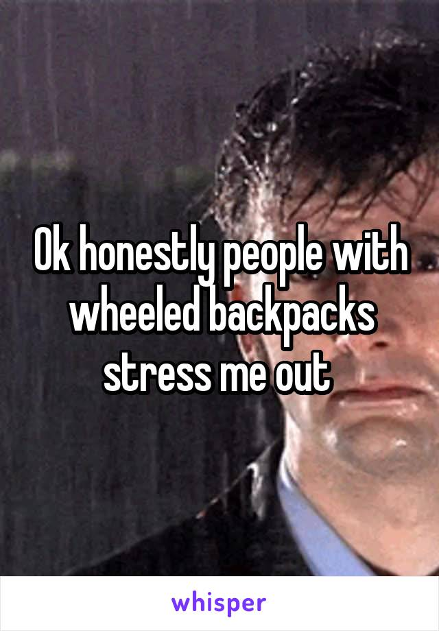 Ok honestly people with wheeled backpacks stress me out