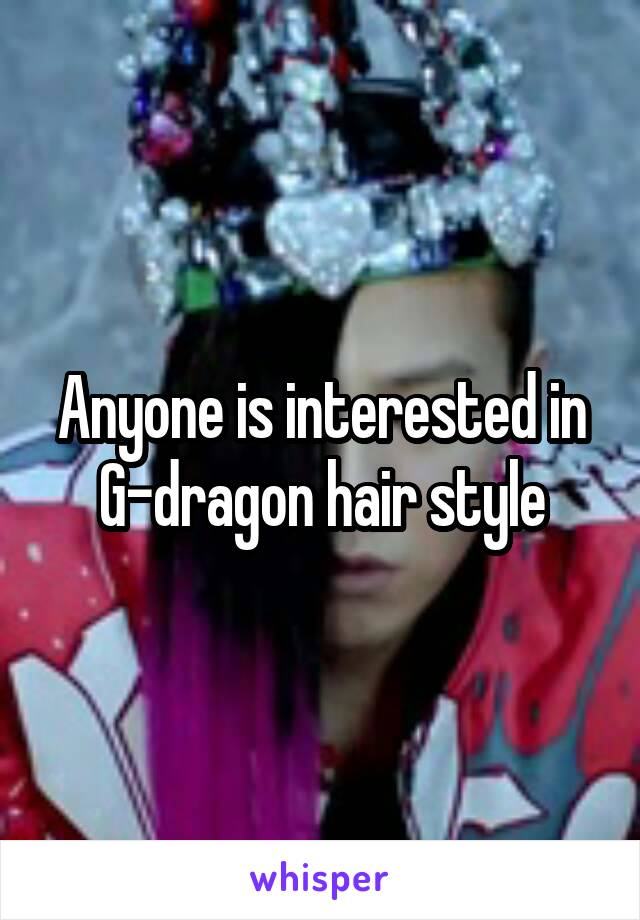 Anyone is interested in G-dragon hair style