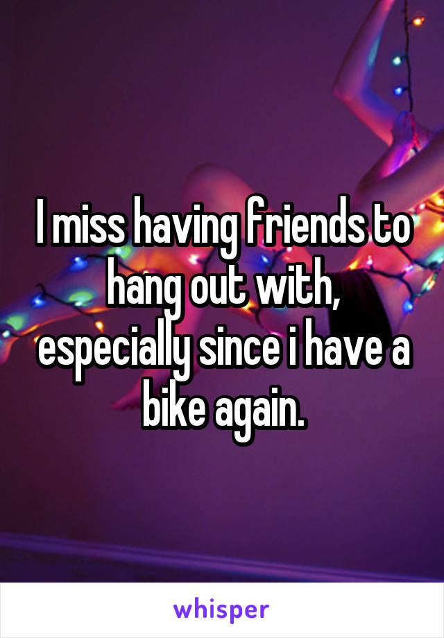 I miss having friends to hang out with, especially since i have a bike again.