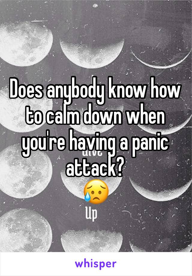 Does anybody know how to calm down when you're having a panic attack? 😥