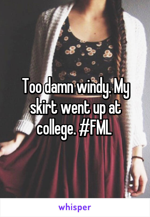 Too damn windy. My skirt went up at college. #FML
