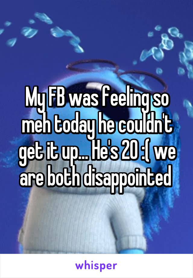 My FB was feeling so meh today he couldn't get it up... He's 20 :( we are both disappointed