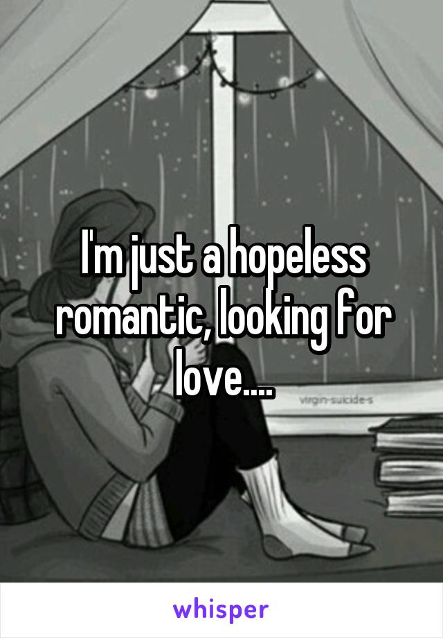 I'm just a hopeless romantic, looking for love....
