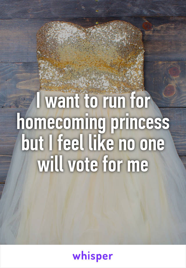 I want to run for homecoming princess but I feel like no one will vote for me