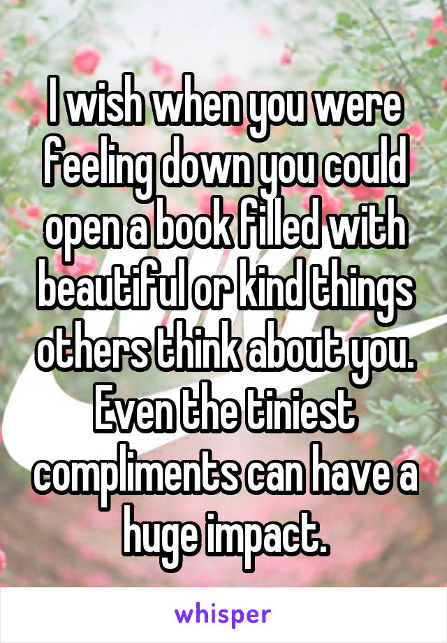 I wish when you were feeling down you could open a book filled with beautiful or kind things others think about you. Even the tiniest compliments can have a huge impact.