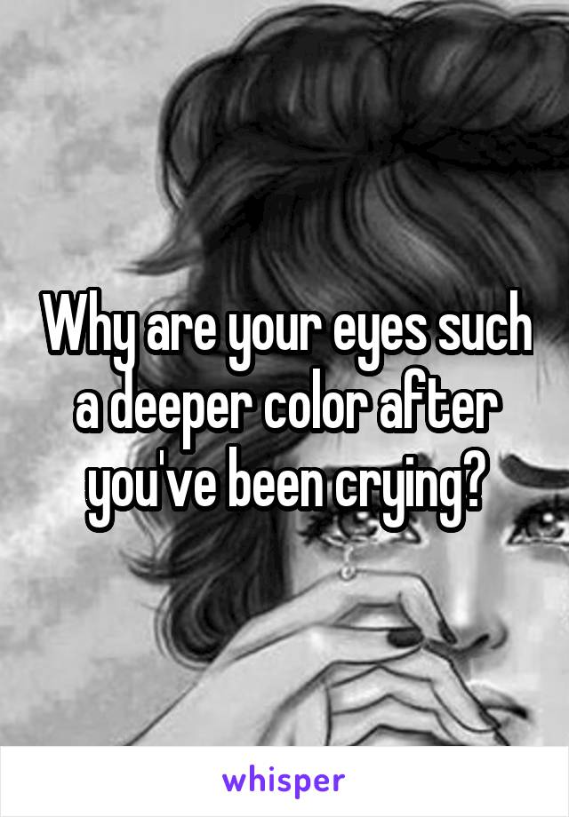 Why are your eyes such a deeper color after you've been crying?